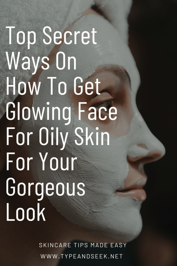 Top Secret Ways On How To Get Glowing Face For Oily Skin For Your Gorgeous Look
